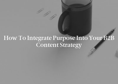 How to Integrate Purpose Into Your B2B Content Strategy