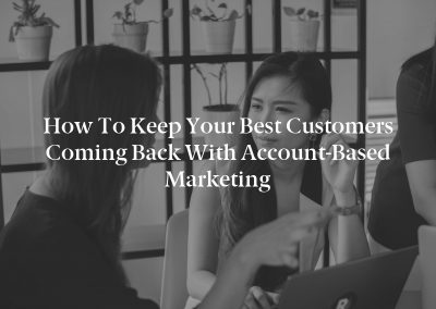 How to Keep Your Best Customers Coming Back With Account-Based Marketing