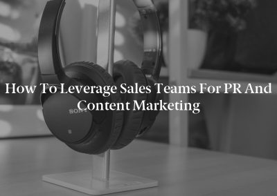 How to Leverage Sales Teams for PR and Content Marketing