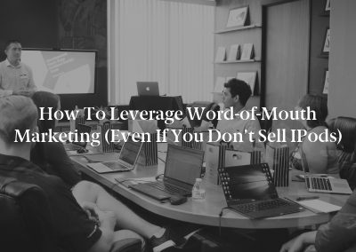 How to Leverage Word-of-Mouth Marketing (Even If You Don't Sell iPods)