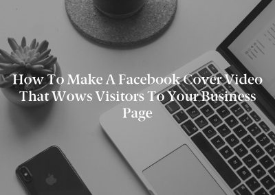 How to Make a Facebook Cover Video That Wows Visitors to Your Business Page