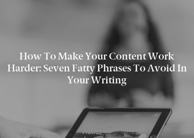How to Make Your Content Work Harder: Seven Fatty Phrases to Avoid in Your Writing