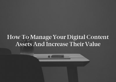 How to Manage Your Digital Content Assets and Increase Their Value
