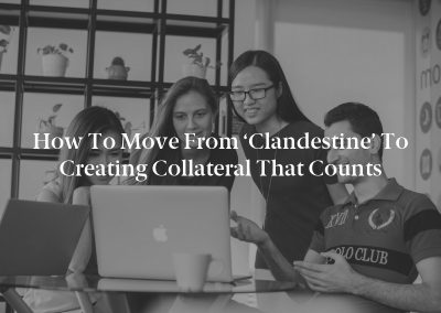 How to Move from 'Clandestine' to Creating Collateral that Counts
