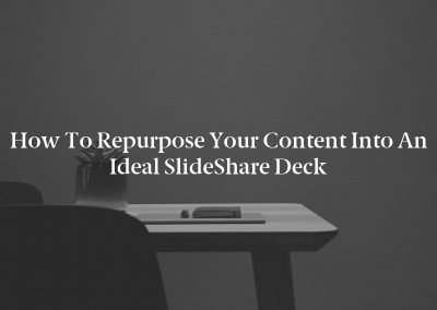 How to Repurpose Your Content Into an Ideal SlideShare Deck