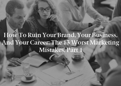 How to Ruin Your Brand, Your Business, and Your Career: The 13 Worst Marketing Mistakes, Part 1