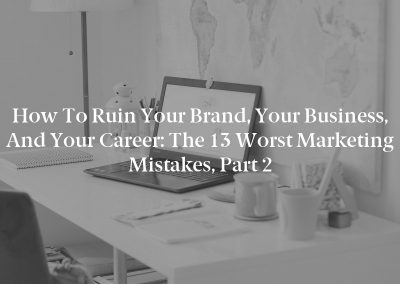 How to Ruin Your Brand, Your Business, and Your Career: The 13 Worst Marketing Mistakes, Part 2