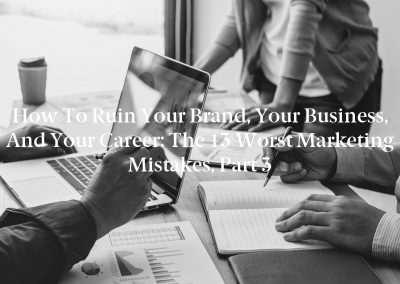How to Ruin Your Brand, Your Business, and Your Career: The 13 Worst Marketing Mistakes, Part 3