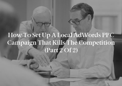 How to Set Up a Local AdWords PPC Campaign That Kills the Competition (Part 2 of 2)