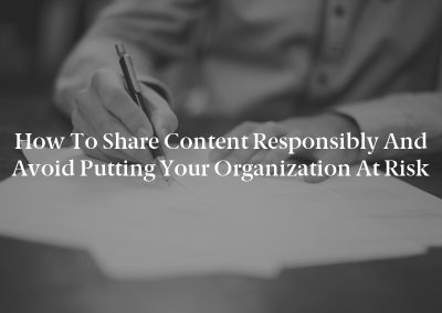 How to Share Content Responsibly and Avoid Putting Your Organization at Risk