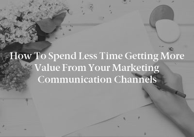 How to Spend Less Time Getting More Value From Your Marketing Communication Channels