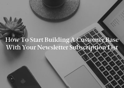 How to Start Building a Customer Base With Your Newsletter Subscription List