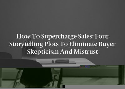 How to Supercharge Sales: Four Storytelling Plots to Eliminate Buyer Skepticism and Mistrust