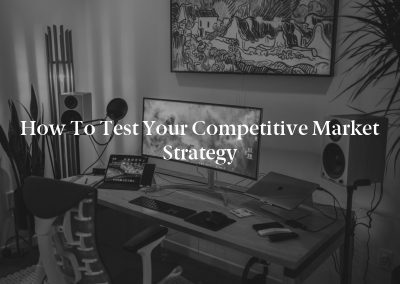 How to Test Your Competitive Market Strategy