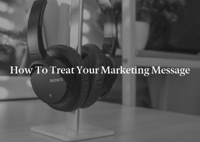 How To Treat Your Marketing Message