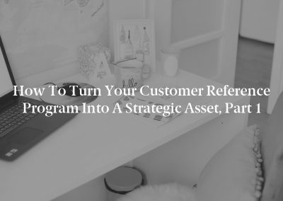 How to Turn Your Customer Reference Program Into a Strategic Asset, Part 1