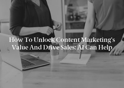 How to Unlock Content Marketing's Value and Drive Sales: AI Can Help