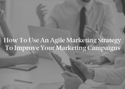 How to Use an Agile Marketing Strategy to Improve Your Marketing Campaigns