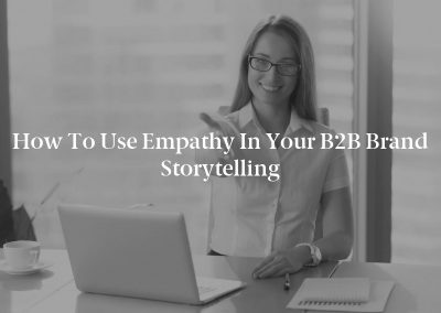 How to Use Empathy in Your B2B Brand Storytelling
