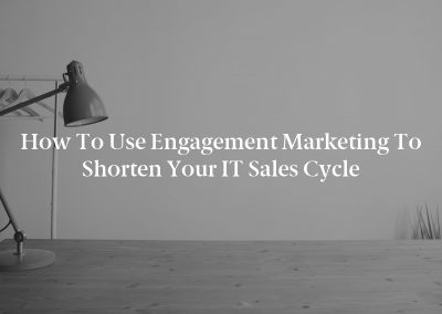 How To Use Engagement Marketing To Shorten Your IT Sales Cycle