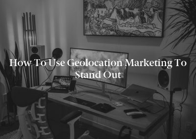 How to Use Geolocation Marketing to Stand Out