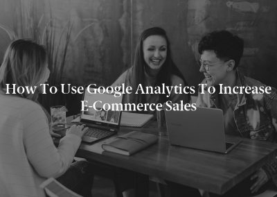 How to Use Google Analytics to Increase E-Commerce Sales
