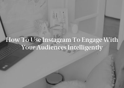 How to Use Instagram to Engage With Your Audiences Intelligently