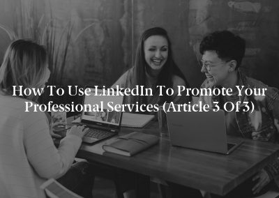 How to Use LinkedIn to Promote Your Professional Services (Article 3 of 3)