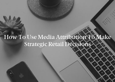 How to Use Media Attribution to Make Strategic Retail Decisions