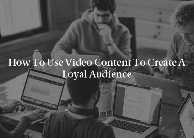 How to Use Video Content to Create a Loyal Audience