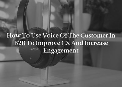 How to Use Voice of the Customer in B2B to Improve CX and Increase Engagement