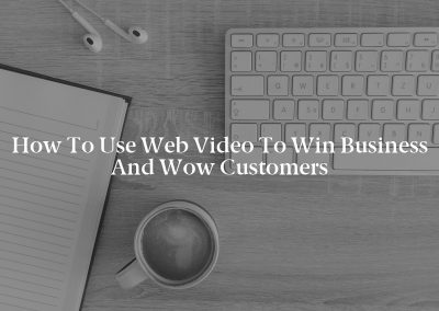 How to Use Web Video to Win Business and Wow Customers