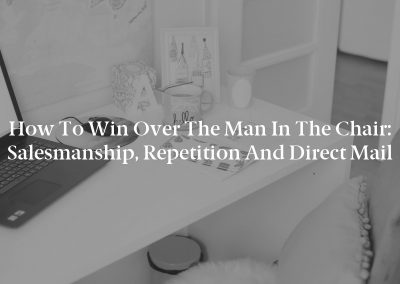 How to Win Over the Man in the Chair: Salesmanship, Repetition and Direct Mail