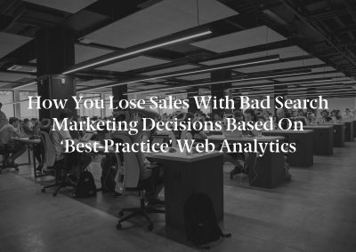 How You Lose Sales With Bad Search Marketing Decisions Based on 'Best-Practice' Web Analytics