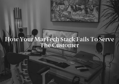 How Your MarTech Stack Fails to Serve the Customer