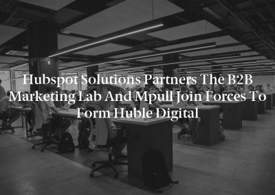 Hubspot Solutions Partners The B2B Marketing Lab and Mpull Join Forces to Form Huble Digital