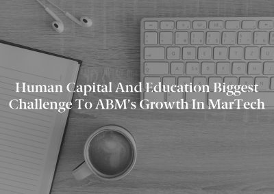 Human Capital and Education Biggest Challenge to ABM's Growth in MarTech