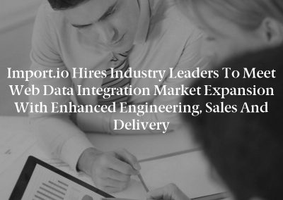 Import.io Hires Industry Leaders to Meet Web Data Integration Market Expansion with Enhanced Engineering, Sales and Delivery