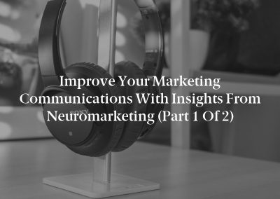 Improve Your Marketing Communications With Insights From Neuromarketing (Part 1 of 2)