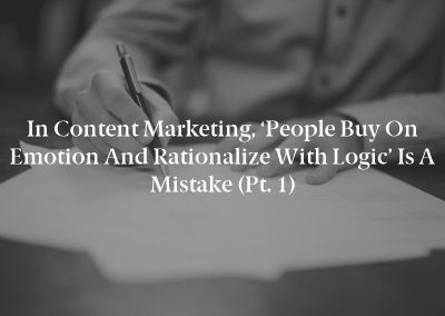 In Content Marketing, 'People Buy on Emotion and Rationalize With Logic' Is a Mistake (Pt. 1)