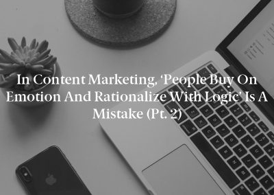 In Content Marketing, 'People Buy on Emotion and Rationalize With Logic' Is a Mistake (Pt. 2)