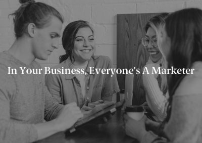 In Your Business, Everyone's a Marketer