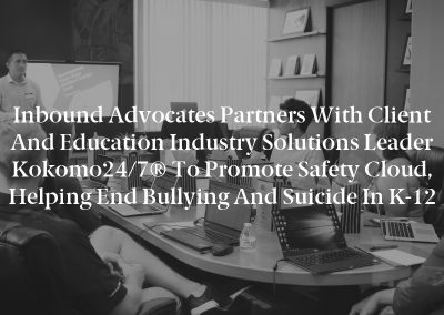 Inbound Advocates Partners with Client and Education Industry Solutions Leader Kokomo24/7® to Promote Safety Cloud, Helping End Bullying and Suicide in K-12