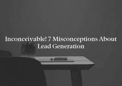 Inconceivable! 7 Misconceptions About Lead Generation