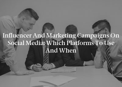 Influencer and Marketing Campaigns on Social Media: Which Platforms to Use and When