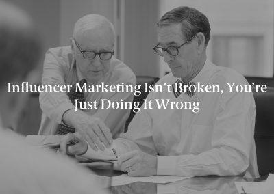 Influencer Marketing Isn't Broken, You're Just Doing It Wrong