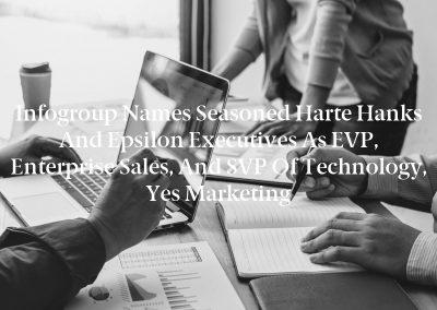Infogroup Names Seasoned Harte Hanks and Epsilon Executives as EVP, Enterprise Sales, and SVP of Technology, Yes Marketing