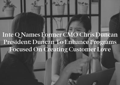 Inte Q Names former CMO Chris Duncan President: Duncan To Enhance Programs Focused on Creating Customer Love