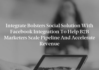 Integrate Bolsters Social Solution with Facebook Integration to Help B2B Marketers Scale Pipeline and Accelerate Revenue