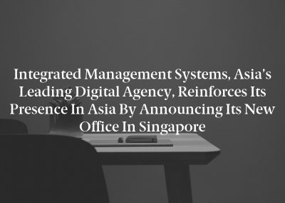 Integrated Management Systems, Asia's Leading Digital Agency, Reinforces Its Presence in Asia by Announcing Its New Office in Singapore